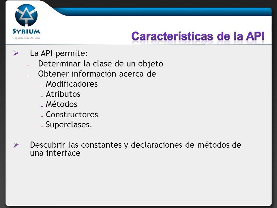 La API permite: Determinar la clase de un objeto Obtener información acerca de Modificadores Atributos Métodos Constructores Superclases. Descubrir la