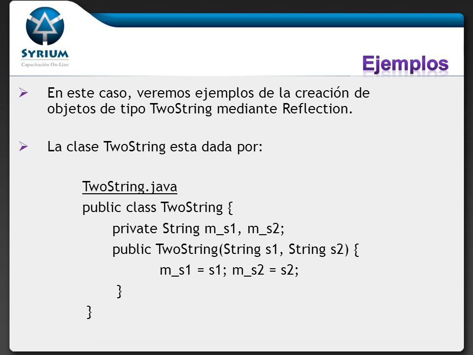 En este caso, veremos ejemplos de la creación de objetos de tipo TwoString mediante Reflection. La clase TwoString esta dada por: TwoString.java publi