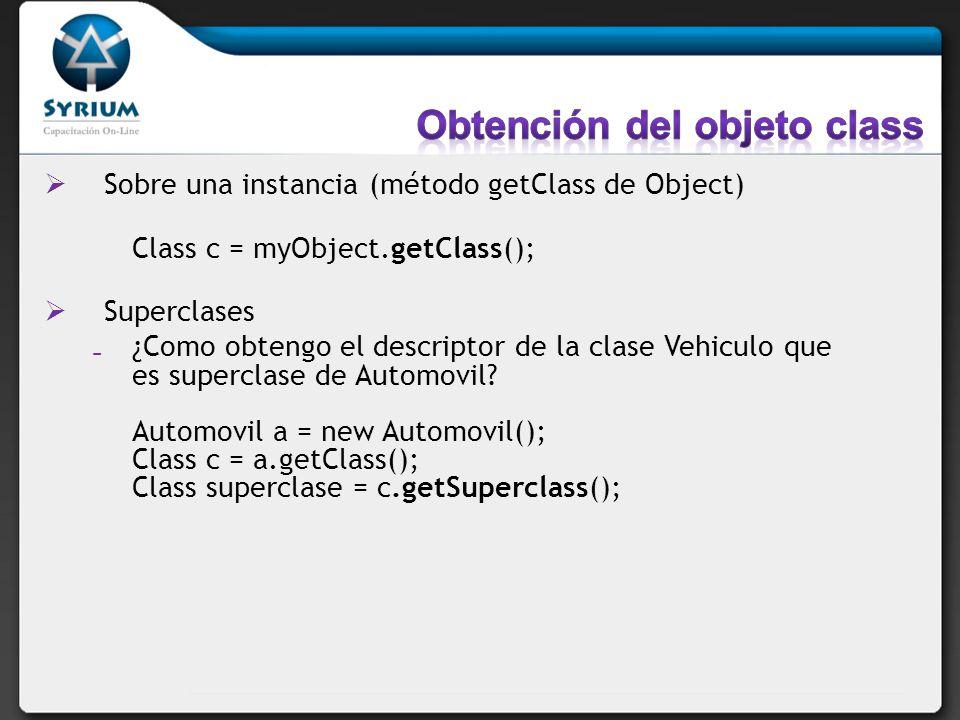 Sobre una instancia (método getClass de Object) Class c = myObject.getClass(); Superclases ¿Como obtengo el descriptor de la clase Vehiculo que es sup