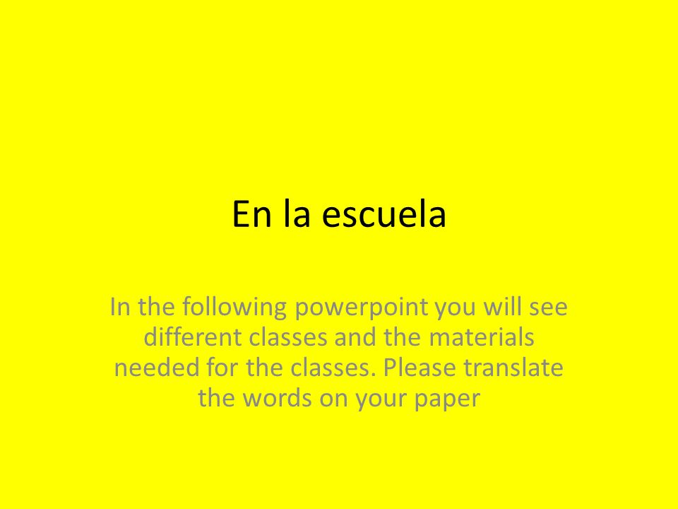 En la escuela In the following powerpoint you will see different classes and the materials needed for the classes. Please translate the words on your