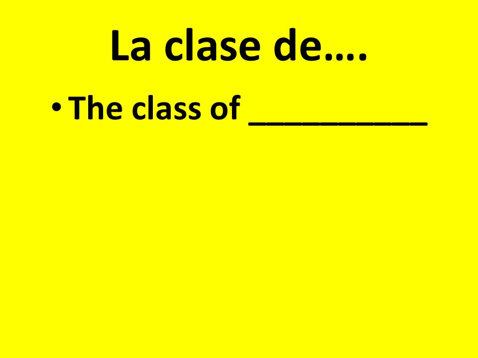 La clase de…. The class of __________