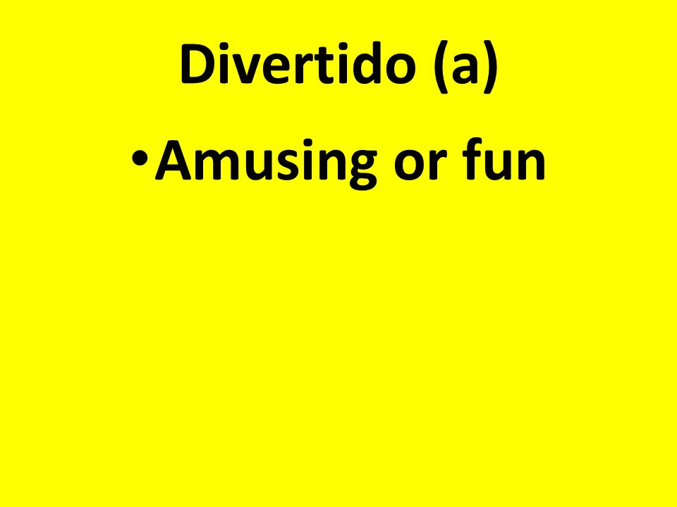 Divertido (a) Amusing or fun