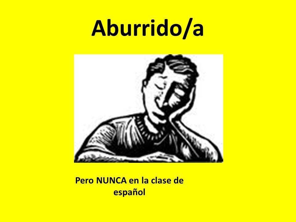Aburrido/a Pero NUNCA en la clase de español