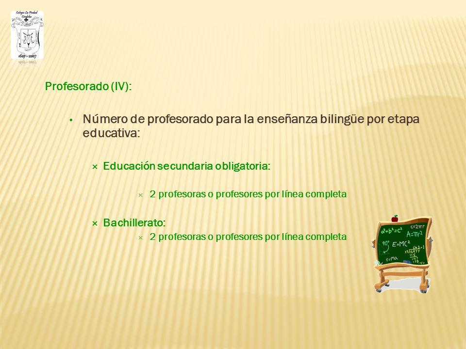 Profesorado (IV): Número de profesorado para la enseñanza bilingüe por etapa educativa: Educación secundaria obligatoria: 2 profesoras o profesores por línea completa Bachillerato: 2 profesoras o profesores por línea completa