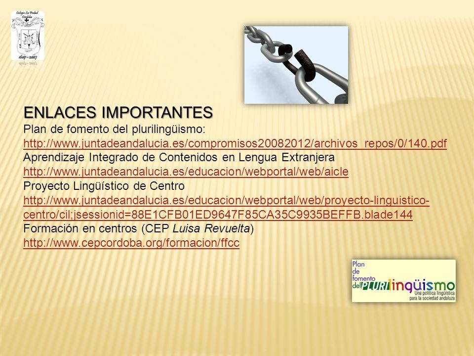 ENLACES IMPORTANTES Plan de fomento del plurilingüismo: http://www.juntadeandalucia.es/compromisos20082012/archivos_repos/0/140.pdf Aprendizaje Integrado de Contenidos en Lengua Extranjera http://www.juntadeandalucia.es/educacion/webportal/web/aicle Proyecto Lingüístico de Centro http://www.juntadeandalucia.es/educacion/webportal/web/proyecto-linguistico- centro/cil;jsessionid=88E1CFB01ED9647F85CA35C9935BEFFB.blade144 Formación en centros (CEP Luisa Revuelta) http://www.cepcordoba.org/formacion/ffcc