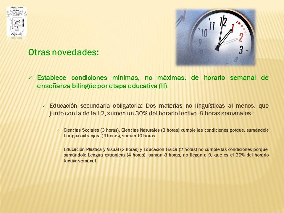 Otras novedades: Establece condiciones mínimas, no máximas, de horario semanal de enseñanza bilingüe por etapa educativa (II): Educación secundaria obligatoria: Dos materias no lingüísticas al menos, que junto con la de la L2, sumen un 30% del horario lectivo -9 horas semanales-: Ciencias Sociales (3 horas), Ciencias Naturales (3 horas) cumple las condiciones porque, sumándole Lengua extranjera (4 horas), suman 10 horas.