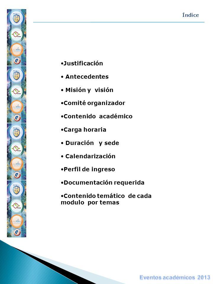 Índice Justificación Antecedentes Misión y visión Comité organizador Contenido académico Carga horaria Duración y sede Calendarización Perfil de ingre