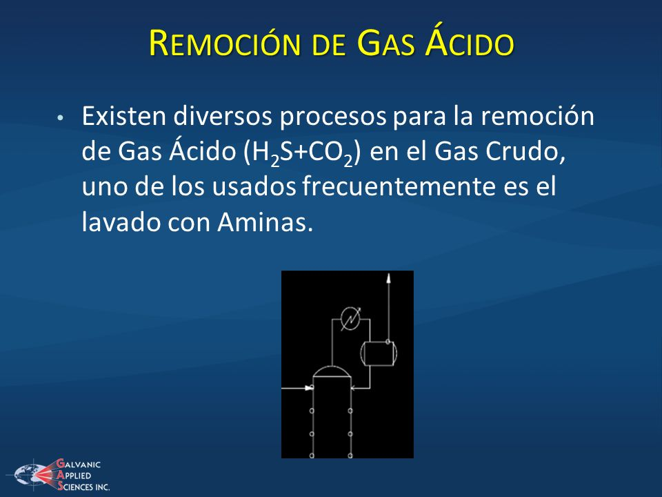 R EMOCIÓN DE G AS Á CIDO Existen diversos procesos para la remoción de Gas Ácido (H 2 S+CO 2 ) en el Gas Crudo, uno de los usados frecuentemente es el