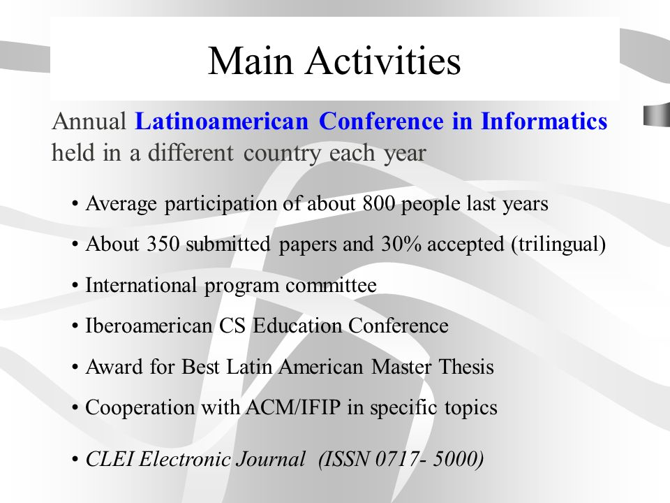 Main Activities Annual Latinoamerican Conference in Informatics held in a different country each year Average participation of about 800 people last years About 350 submitted papers and 30% accepted (trilingual) International program committee Iberoamerican CS Education Conference Award for Best Latin American Master Thesis Cooperation with ACM/IFIP in specific topics CLEI Electronic Journal (ISSN 0717- 5000)