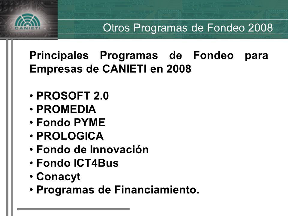 Otros Programas de Fondeo 2008 Principales Programas de Fondeo para Empresas de CANIETI en 2008 PROSOFT 2.0 PROMEDIA Fondo PYME PROLOGICA Fondo de Innovación Fondo ICT4Bus Conacyt Programas de Financiamiento.