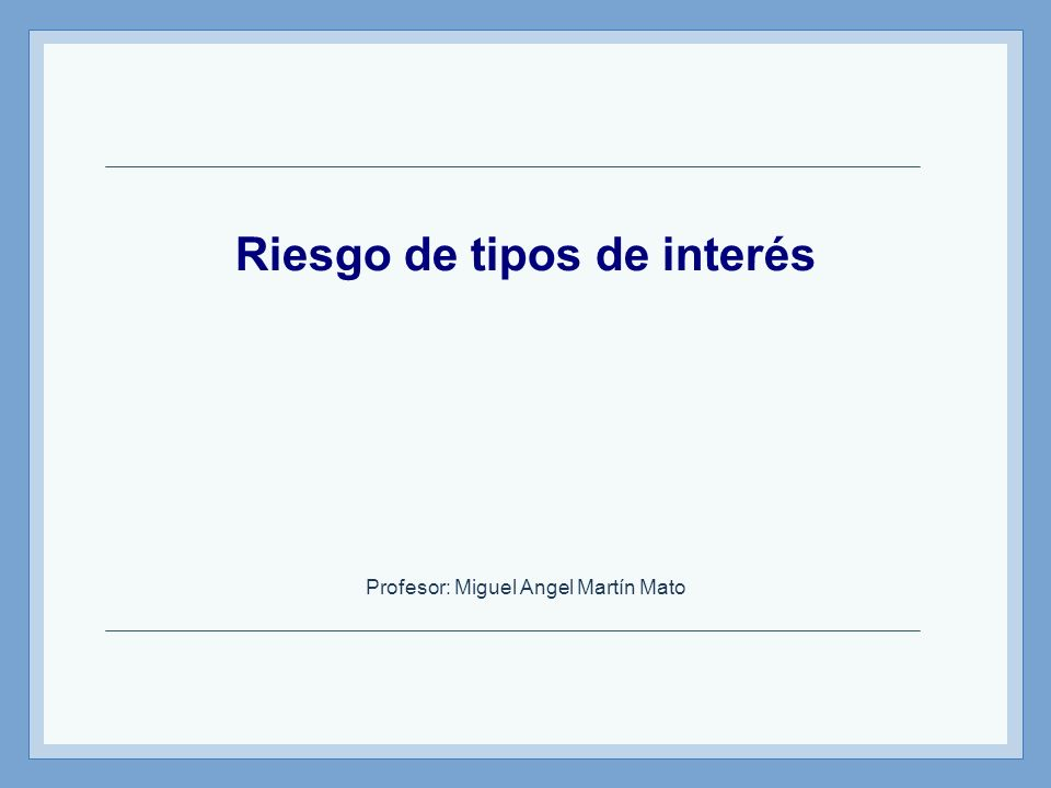 Riesgo de tipos de interés Profesor: Miguel Angel Martín Mato