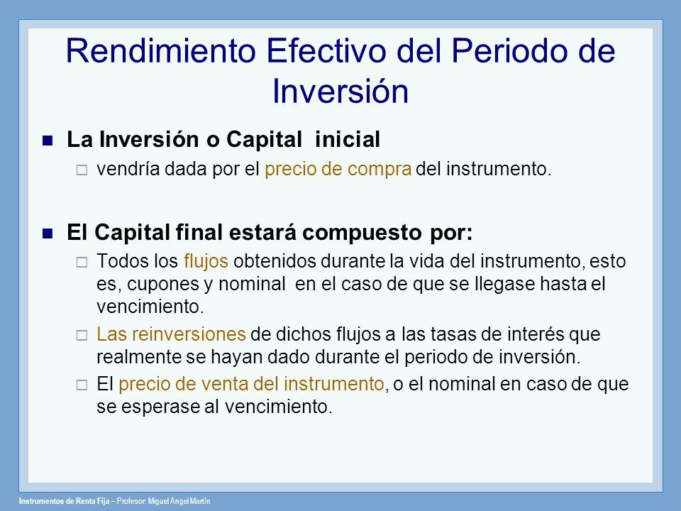 Instrumentos de Renta Fija – Profesor: Miguel Angel Martín Rendimiento Efectivo del Periodo de Inversión Es la rentabilidad anual que verdaderamente obtiene el inversor en su periodo de posesión.