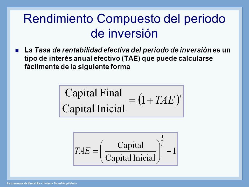 Instrumentos de Renta Fija – Profesor: Miguel Angel Martín Rendimiento Compuesto del periodo de inversión La Tasa de rentabilidad efectiva del periodo