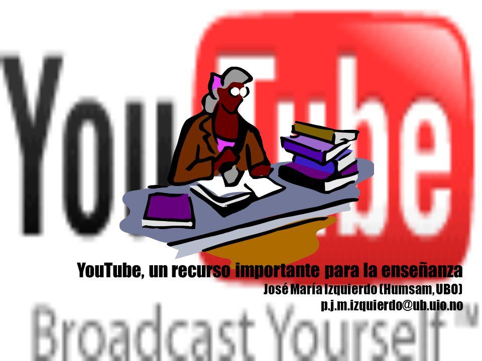 YouTube, un recurso importante para la enseñanza José María Izquierdo (Humsam, UBO) p.j.m.izquierdo@ub.uio.no