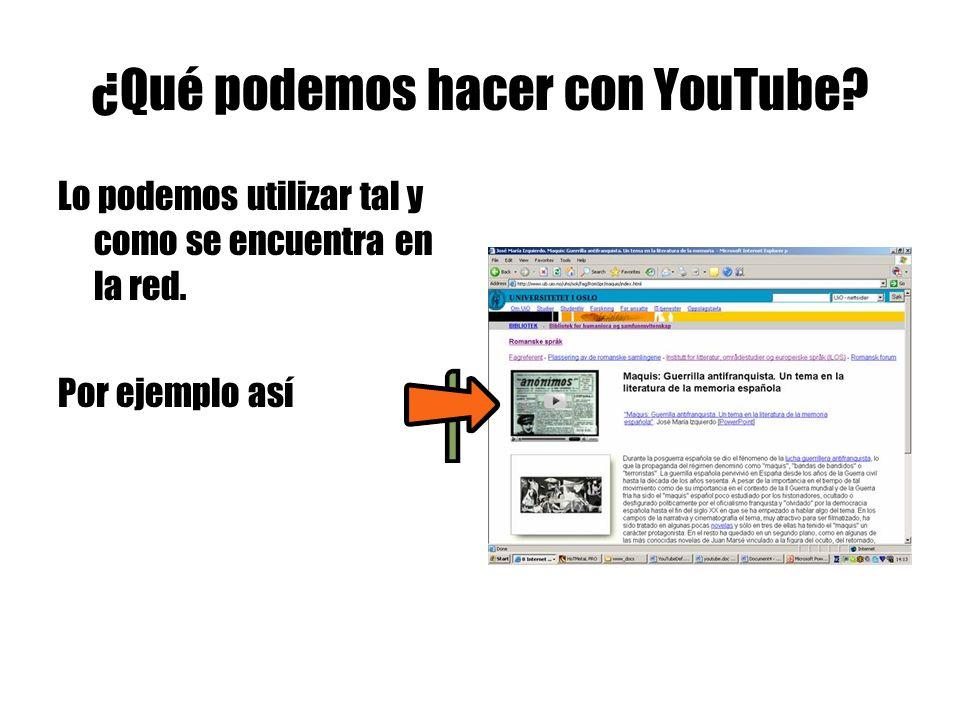 ¿Qué podemos hacer con YouTube. Lo podemos utilizar tal y como se encuentra en la red.
