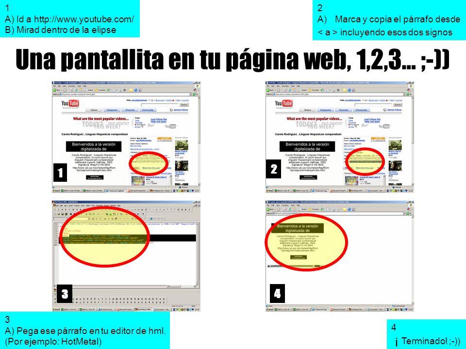 Una pantallita en tu página web, 1,2,3… ;-)) 1 2 3 4 1 A) Id a http://www.youtube.com/ B) Mirad dentro de la elipse 2 A)Marca y copia el párrafo desde incluyendo esos dos signos 3 A) Pega ese párrafo en tu editor de hml.