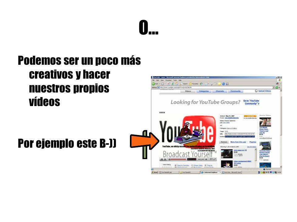 O… Podemos ser un poco más creativos y hacer nuestros propios vídeos Por ejemplo este B-))