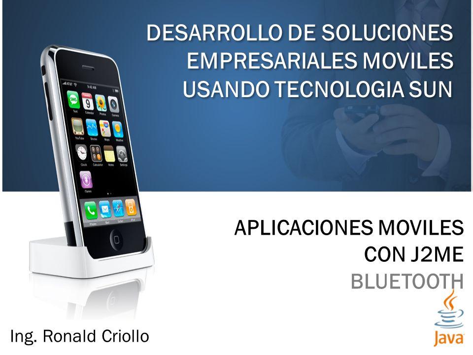 DESARROLLO DE SOLUCIONES EMPRESARIALES MOVILES USANDO TECNOLOGIA SUN APLICACIONES MOVILES CON J2ME BLUETOOTH Ing. Ronald Criollo