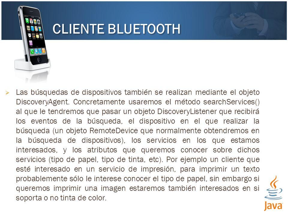 Las búsquedas de dispositivos también se realizan mediante el objeto DiscoveryAgent. Concretamente usaremos el método searchServices() al que le tendr