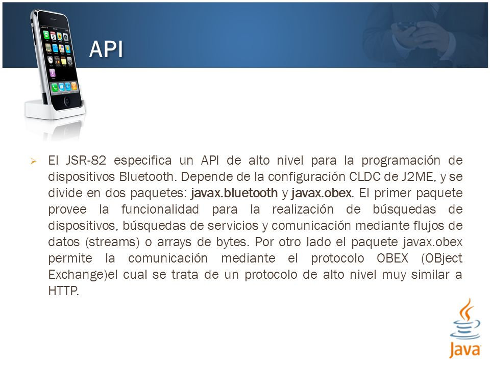 El JSR-82 especifica un API de alto nivel para la programación de dispositivos Bluetooth. Depende de la configuración CLDC de J2ME, y se divide en dos