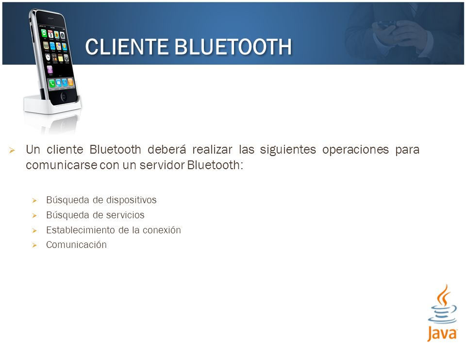 Un cliente Bluetooth deberá realizar las siguientes operaciones para comunicarse con un servidor Bluetooth: Búsqueda de dispositivos Búsqueda de servi