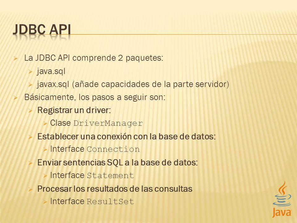La JDBC API comprende 2 paquetes: java.sql javax.sql (añade capacidades de la parte servidor) Básicamente, los pasos a seguir son: Registrar un driver