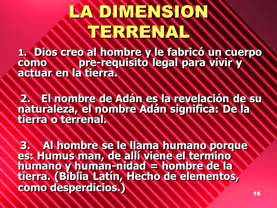 16 LA DIMENSION TERRENAL 1. Dios creo al hombre y le fabricó un cuerpo como pre-requisito legal para vivir y actuar en la tierra. 2. El nombre de Adán