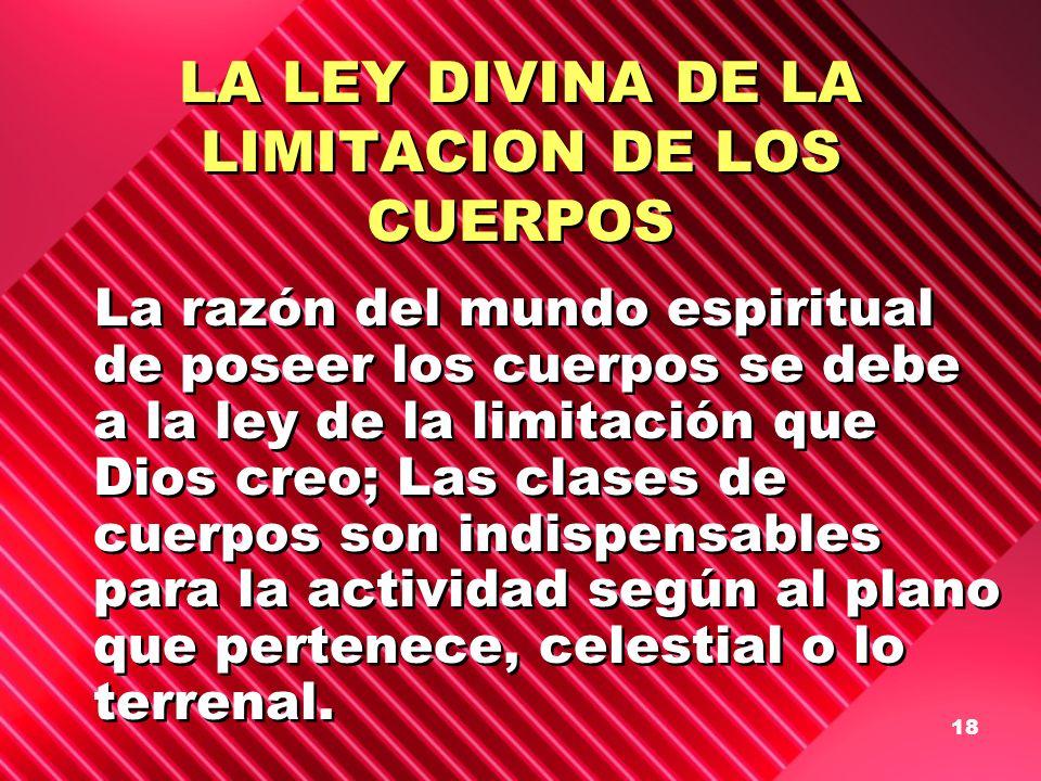 18 LA LEY DIVINA DE LA LIMITACION DE LOS CUERPOS La razón del mundo espiritual de poseer los cuerpos se debe a la ley de la limitación que Dios creo;