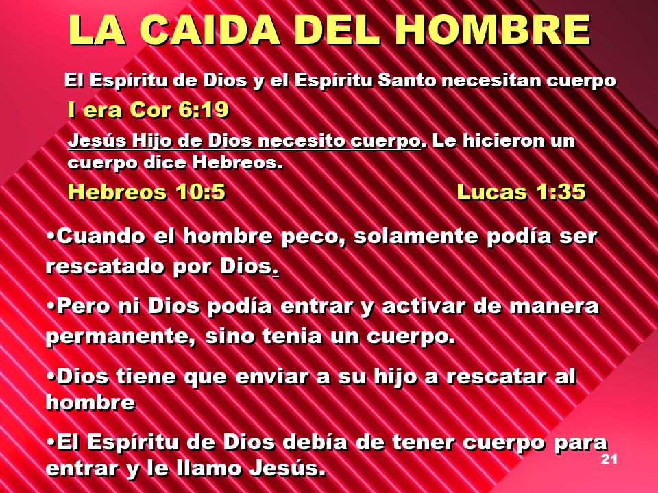 21 LA CAIDA DEL HOMBRE El Espíritu de Dios y el Espíritu Santo necesitan cuerpo I era Cor 6:19 Jesús Hijo de Dios necesito cuerpo. Le hicieron un cuer
