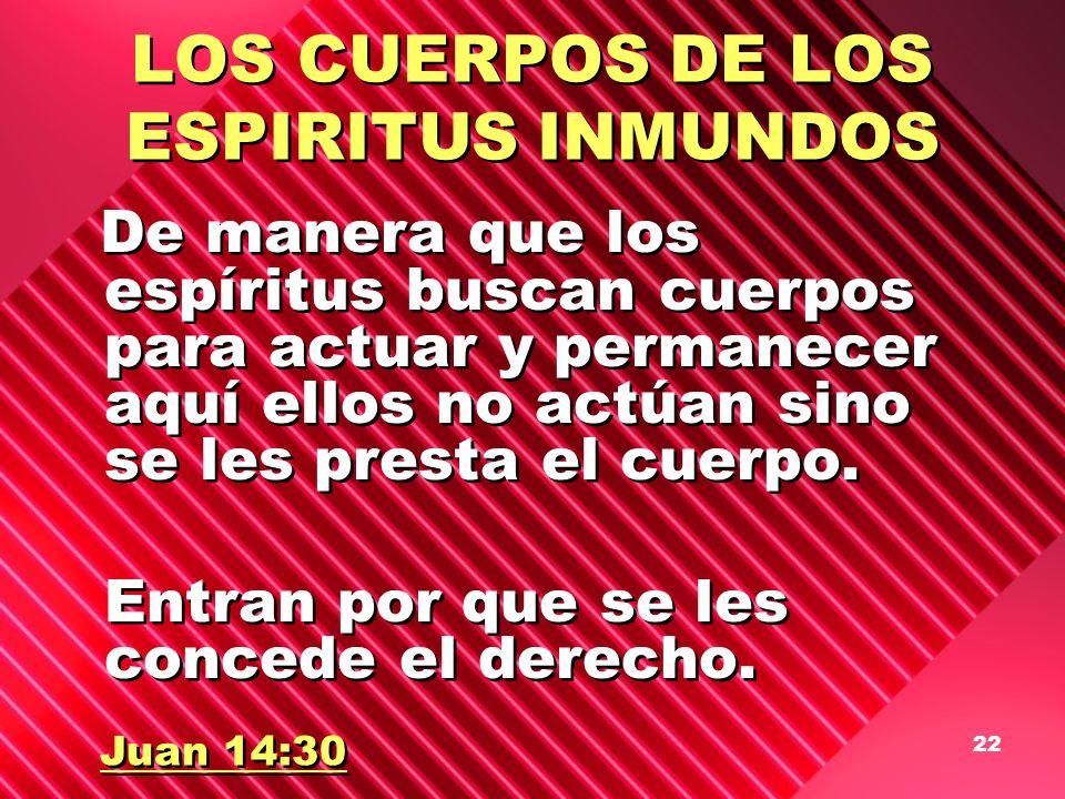 22 LOS CUERPOS DE LOS ESPIRITUS INMUNDOS De manera que los espíritus buscan cuerpos para actuar y permanecer aquí ellos no actúan sino se les presta e