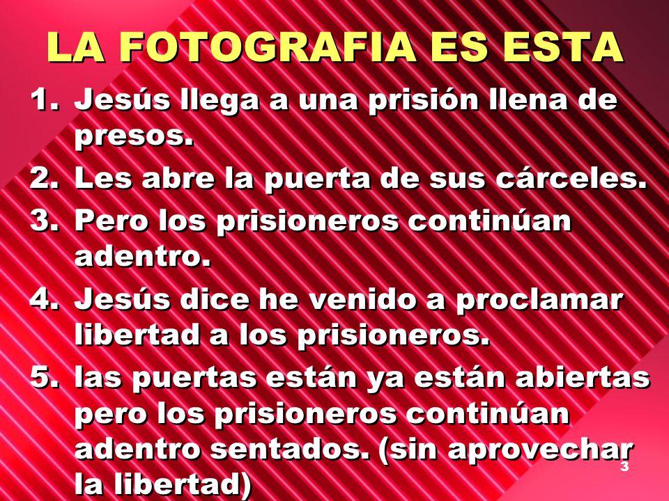 3 LA FOTOGRAFIA ES ESTA 1.Jesús llega a una prisión llena de presos. 2.Les abre la puerta de sus cárceles. 3.Pero los prisioneros continúan adentro. 4