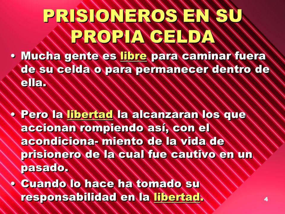 4 PRISIONEROS EN SU PROPIA CELDA Mucha gente es libre para caminar fuera de su celda o para permanecer dentro de ella. Pero la libertad la alcanzaran