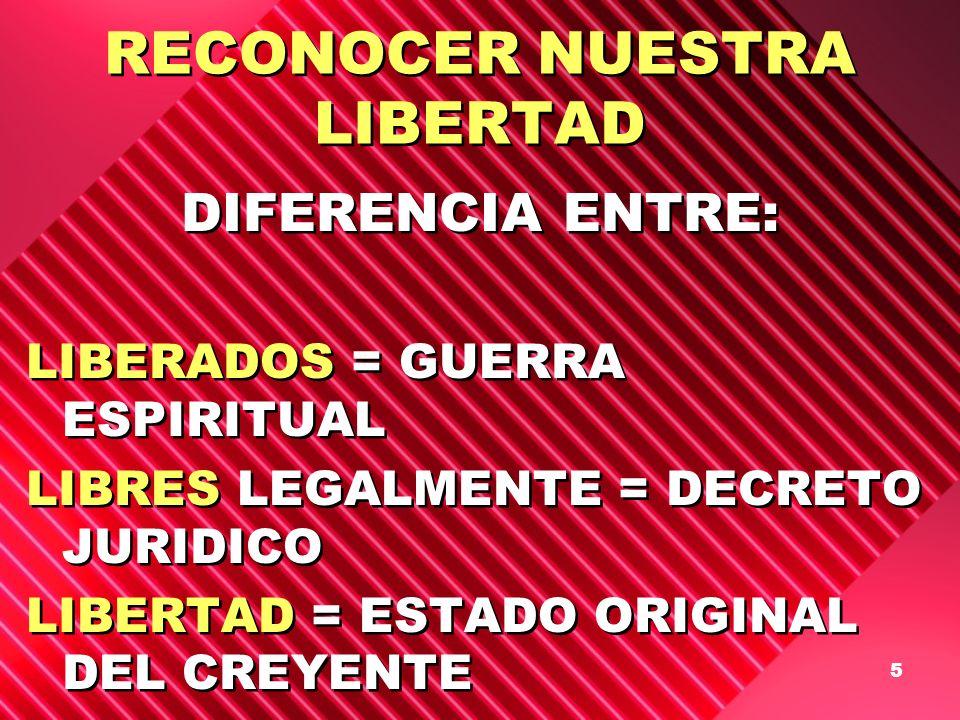 5 RECONOCER NUESTRA LIBERTAD DIFERENCIA ENTRE: LIBERADOS = GUERRA ESPIRITUAL LIBRES LEGALMENTE = DECRETO JURIDICO LIBERTAD = ESTADO ORIGINAL DEL CREYE