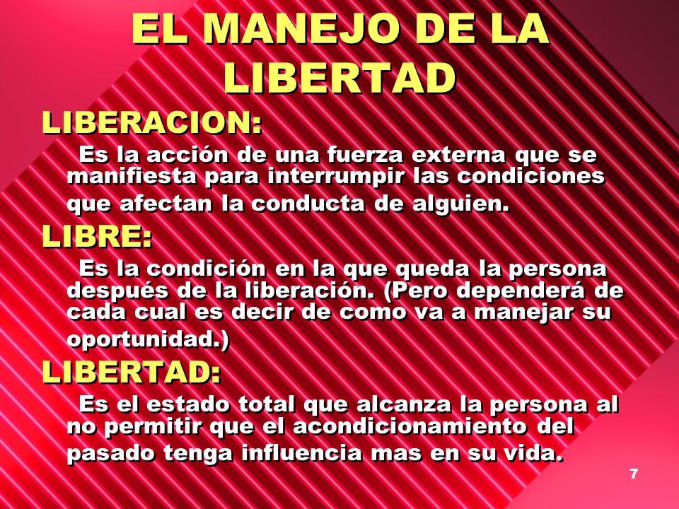 7 EL MANEJO DE LA LIBERTAD LIBERACION: Es la acción de una fuerza externa que se manifiesta para interrumpir las condiciones que afectan la conducta d