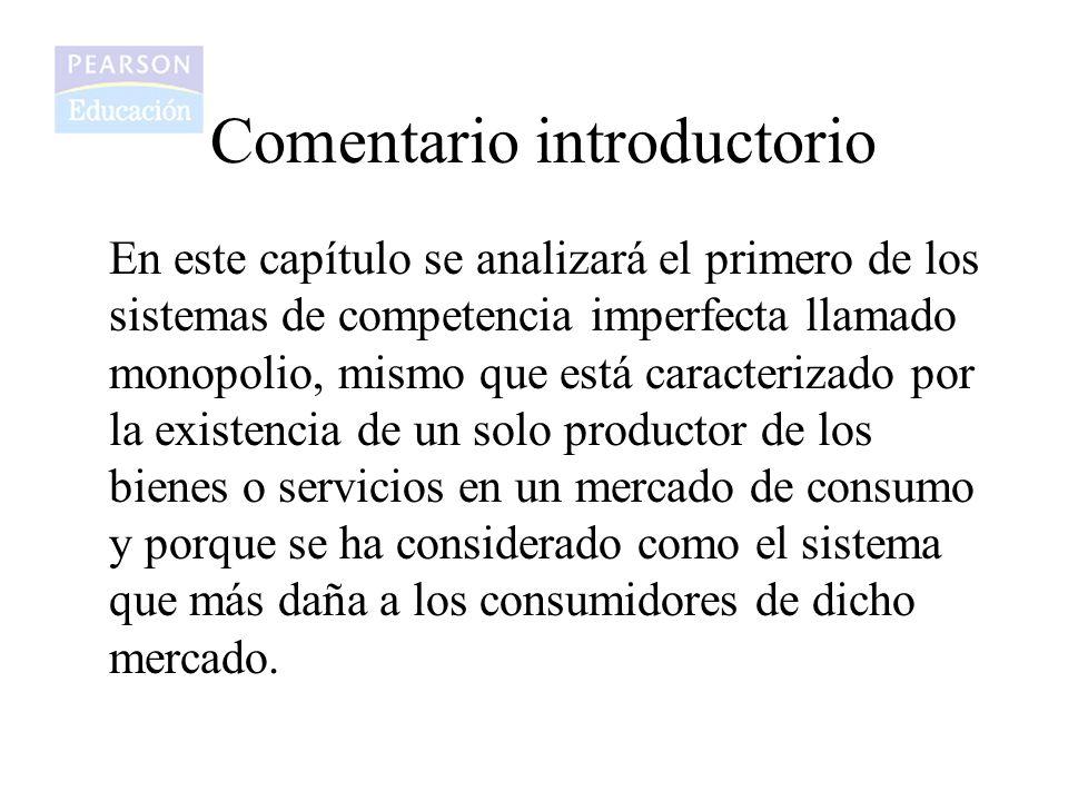 Comentario introductorio En este capítulo se analizará el primero de los sistemas de competencia imperfecta llamado monopolio, mismo que está caracter