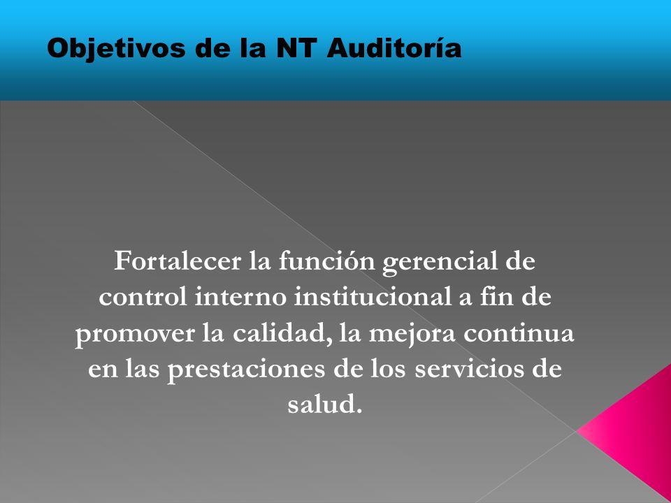Objetivos de la NT Auditoría Fortalecer la función gerencial de control interno institucional a fin de promover la calidad, la mejora continua en las prestaciones de los servicios de salud.