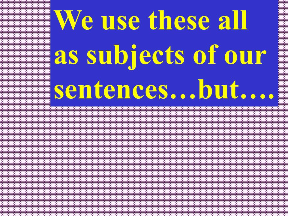 We use these all as subjects of our sentences…but….