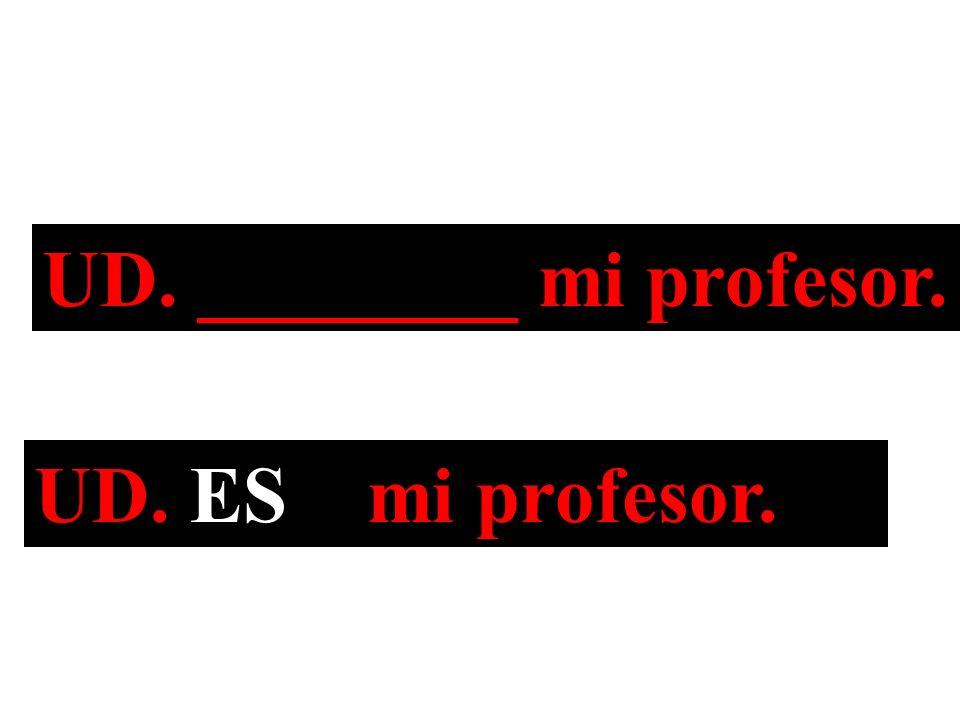 UD. ________ mi profesor. UD. ES mi profesor.