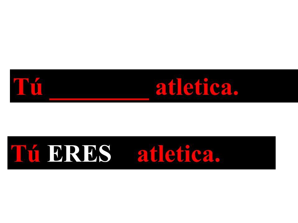 Tú ________ atletica. Tú ERES atletica.