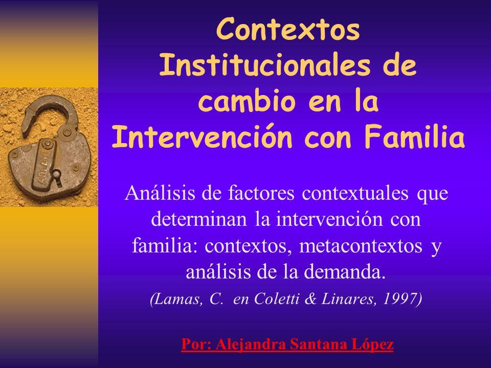 Contextos Institucionales de cambio en la Intervención con Familia Análisis de factores contextuales que determinan la intervención con familia: contextos, metacontextos y análisis de la demanda.