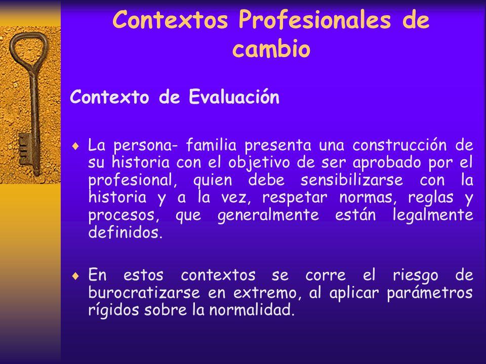 Contextos Profesionales de cambio Contexto de Evaluación Se asemeja a un examen. La persona – familia debe demostrar que cumple con requisitos ante un