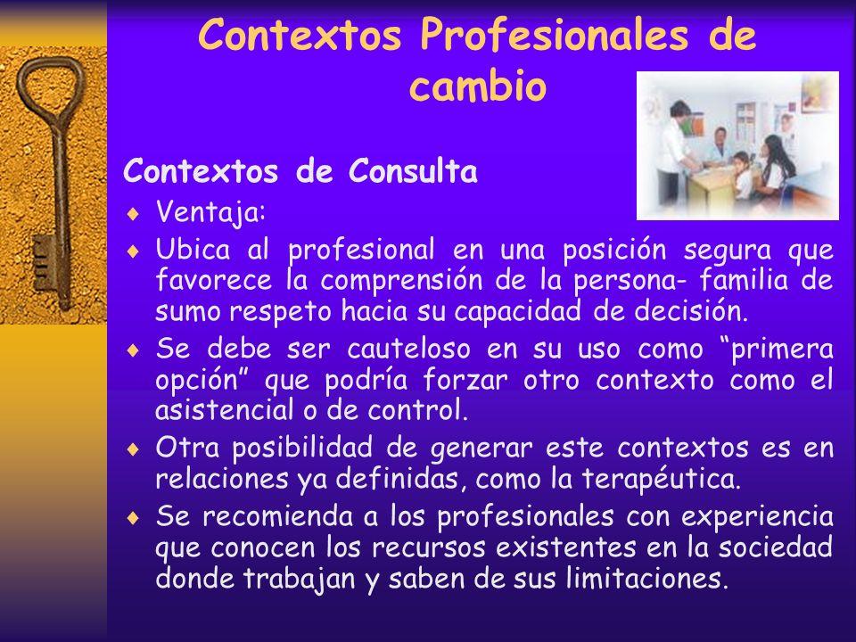 Contextos Profesionales de cambio Contextos de Consulta Ventaja: Ubica al profesional en una posición segura que favorece la comprensión de la persona- familia de sumo respeto hacia su capacidad de decisión.
