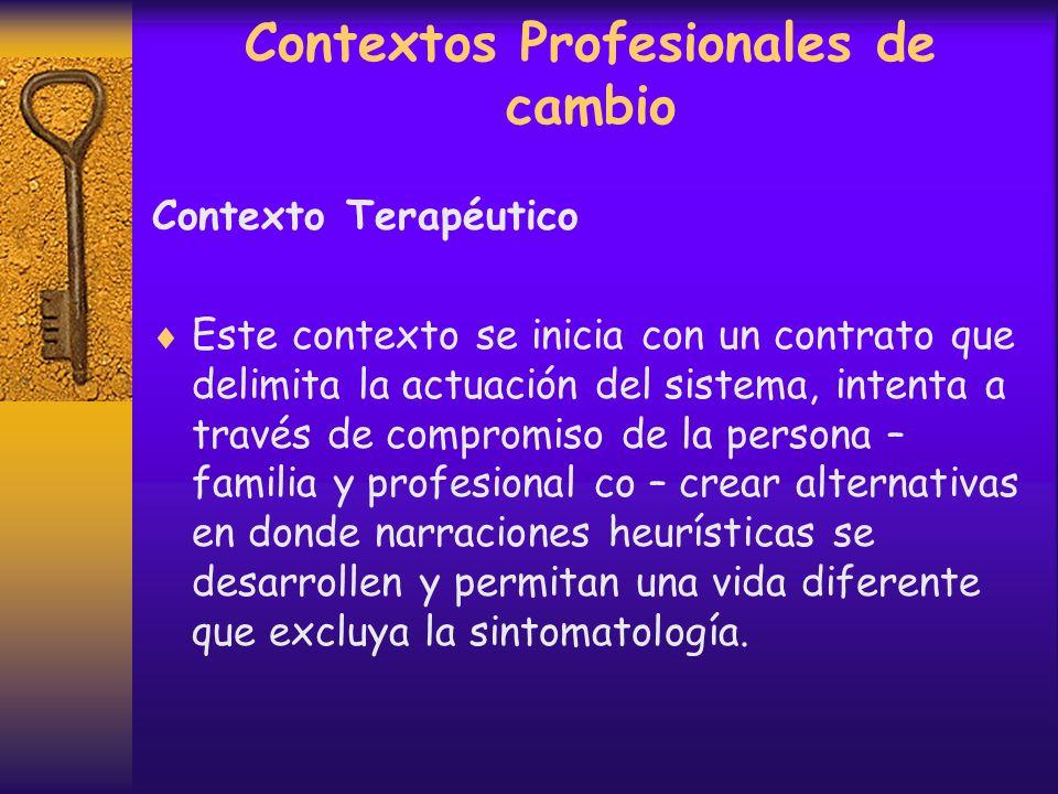 Contextos Profesionales de cambio Contexto Terapéutico Contexto altamente valorado culturalmente. Se respalda en el modelo relacional – sistémico, pos