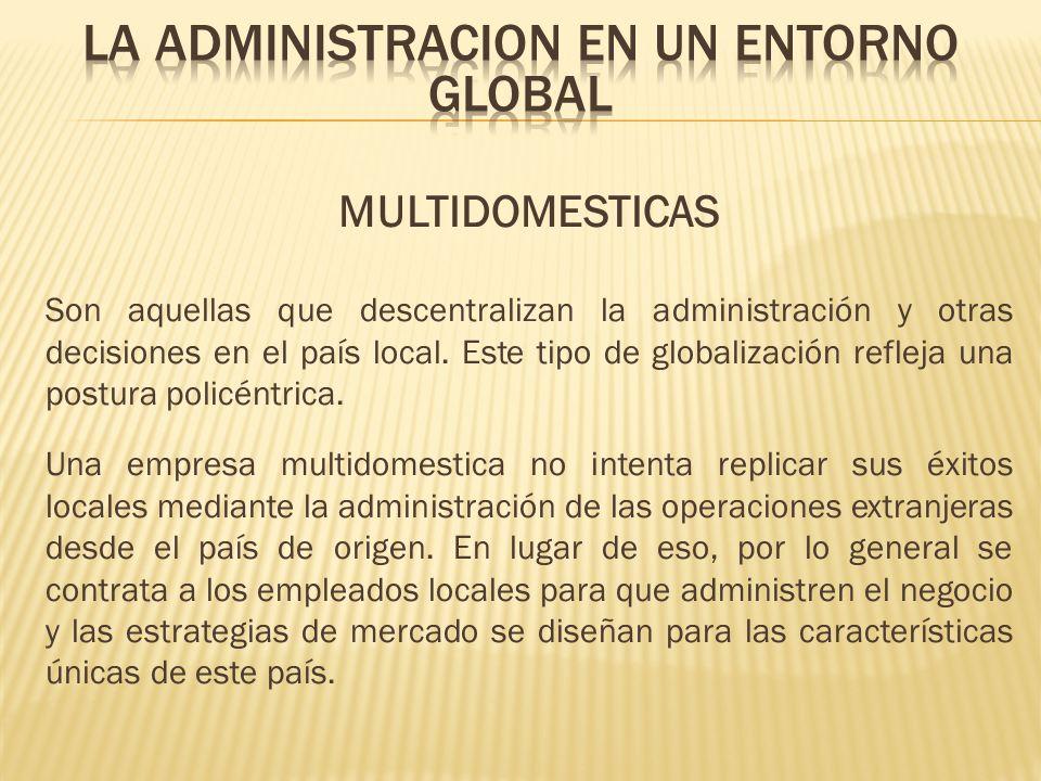 MULTIDOMESTICAS Son aquellas que descentralizan la administración y otras decisiones en el país local. Este tipo de globalización refleja una postura
