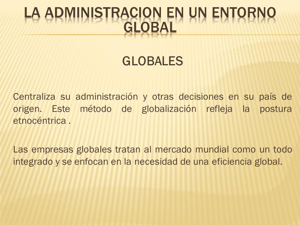 GLOBALES Centraliza su administración y otras decisiones en su país de origen. Este método de globalización refleja la postura etnocéntrica. Las empre