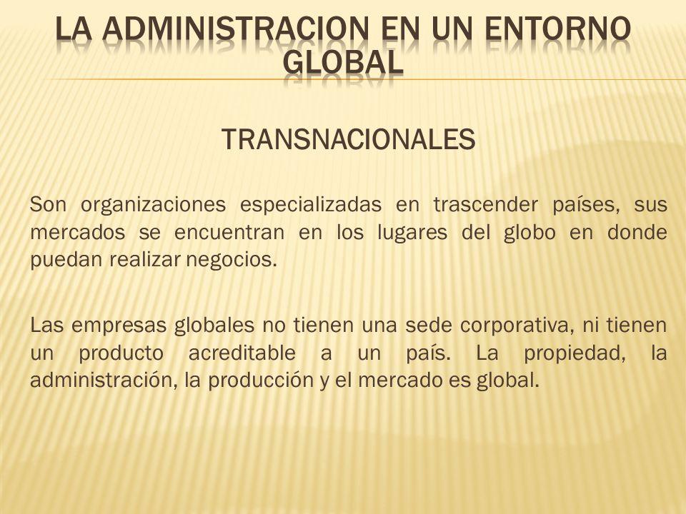 TRANSNACIONALES Son organizaciones especializadas en trascender países, sus mercados se encuentran en los lugares del globo en donde puedan realizar n