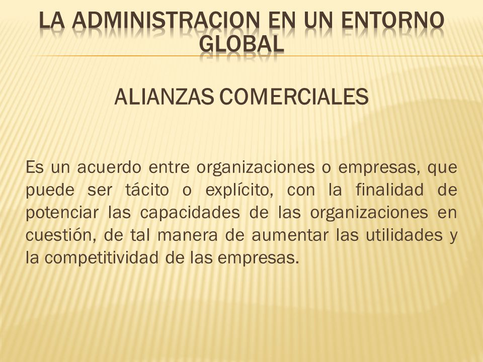 ALIANZAS COMERCIALES Es un acuerdo entre organizaciones o empresas, que puede ser tácito o explícito, con la finalidad de potenciar las capacidades de