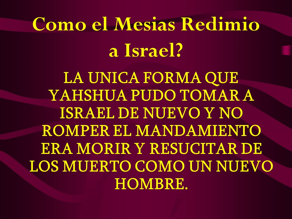 Como el Mesias Redimio a Israel? LA UNICA FORMA QUE YAHSHUA PUDO TOMAR A ISRAEL DE NUEVO Y NO ROMPER EL MANDAMIENTO ERA MORIR Y RESUCITAR DE LOS MUERT