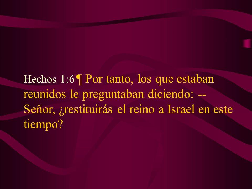 Hechos 1:6 ¶ Por tanto, los que estaban reunidos le preguntaban diciendo: -- Señor, ¿restituirás el reino a Israel en este tiempo?