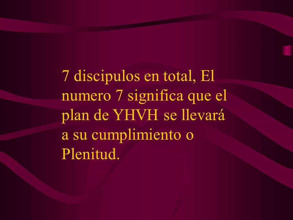 7 discipulos en total, El numero 7 significa que el plan de YHVH se llevará a su cumplimiento o Plenitud.